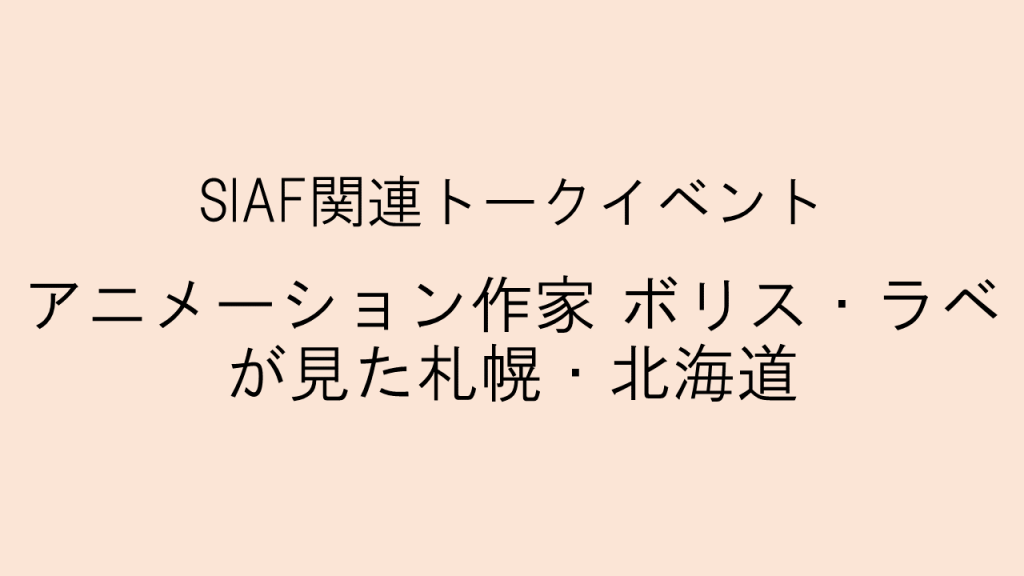 SIAF関連トークイベント「アニメーション作家 ボリス・ラベが見た札幌・北海道」